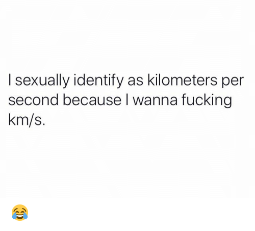 Kilometers Per Second: I sexually identify as kilometers per  second because I wanna fucking  km/s. 😂