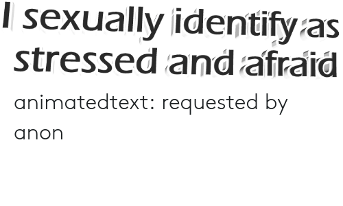 I Sexually Identify As: I sexually identify as  stressed and afraid animatedtext: requested by anon
