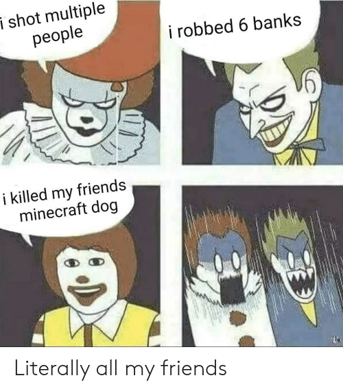 i killed: i shot multiple  people  i robbed 6 banks  i killed my  minecraft dog  friends Literally all my friends