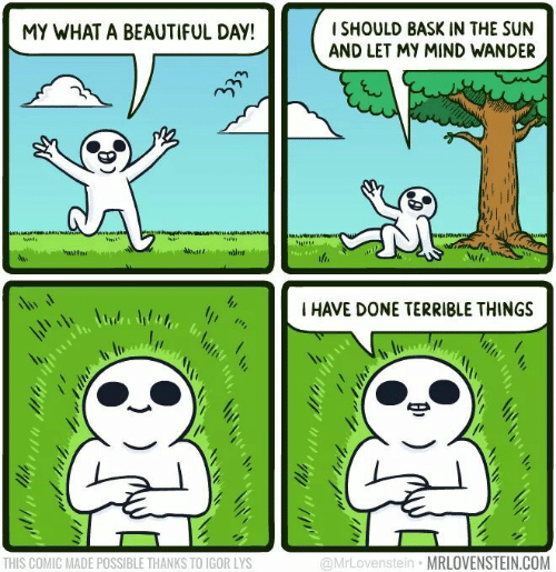 What A Beautiful Day: I SHOULD BASK IN THE SUN  AND LET MY MIND WANDER  MY WHAT A BEAUTIFUL DAY!  I HAVE DONE TERRIBLE THINGS  THIS COMIC MADE POSSIBLE THANKS TO IGOR LYS  @MrLovenstein MRLOVENSTEIN.COM