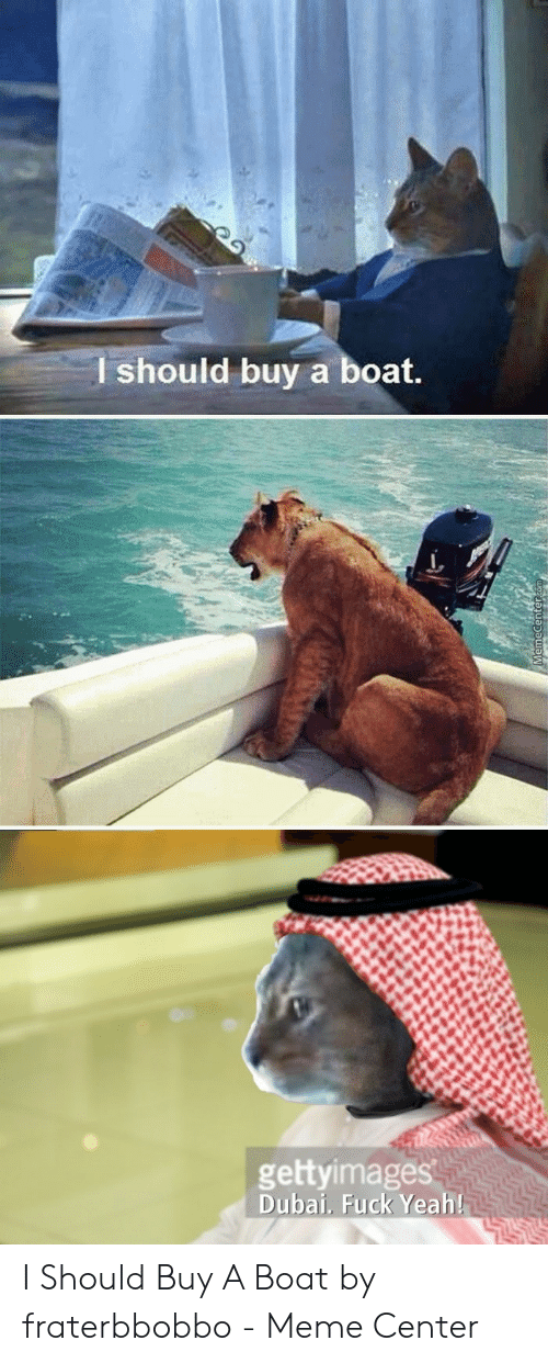Fraterbbobbo: I should buy a boat.  gettyimages  Dubai., Fuck Yeah I Should Buy A Boat by fraterbbobbo - Meme Center