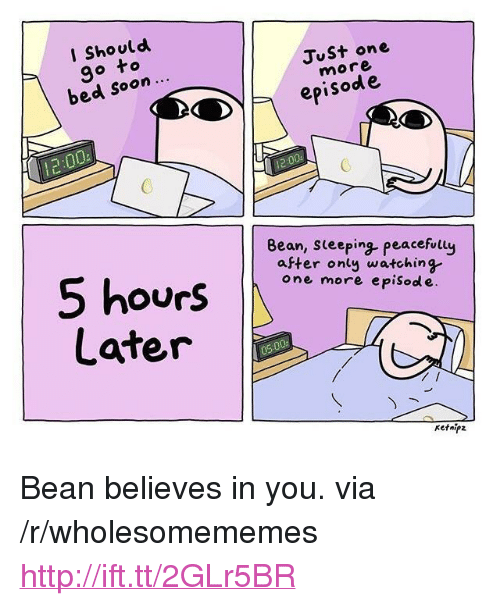 """I Should Go: I Should  go to  bed soon  Just on  more  episod e  2  Bean, seeping peacefully  aFter onty watching  one more episod e  ourS  Later  Ketnipz <p>Bean believes in you. via /r/wholesomememes <a href=""""http://ift.tt/2GLr5BR"""">http://ift.tt/2GLr5BR</a></p>"""