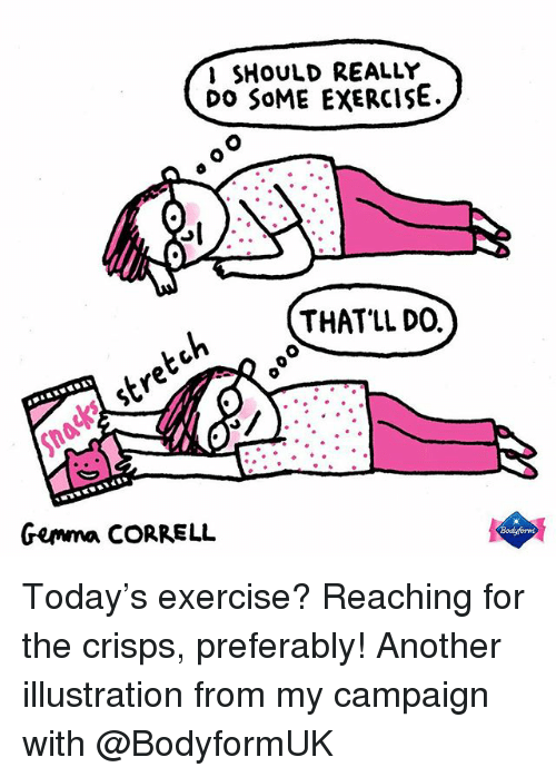 Memes, Exercise, and Today: I SHoULD REALLY  Do SoME EXeRCIsE.  THAT'LL DO.  Gemma CORRELL Today's exercise? Reaching for the crisps, preferably! Another illustration from my campaign with @BodyformUK