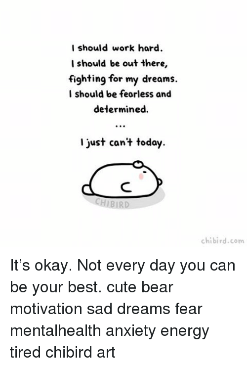 work hard: I should work hard.  should be out there,  fighting for my dreams.  I should be fearless and  determined.  just can't today.  HIBIR  chi bird. com It's okay. Not every day you can be your best. cute bear motivation sad dreams fear mentalhealth anxiety energy tired chibird art