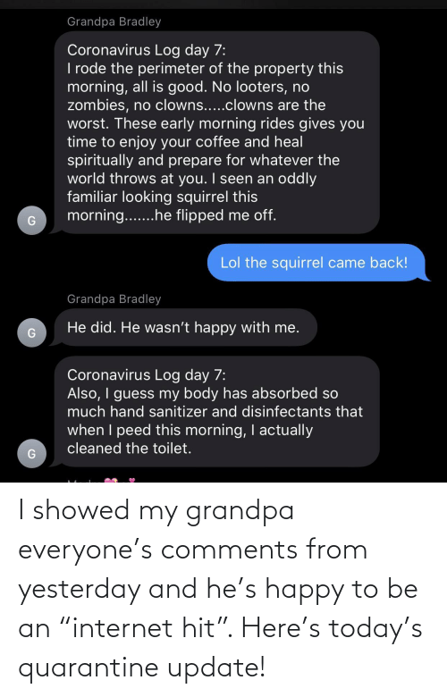 "yesterday: I showed my grandpa everyone's comments from yesterday and he's happy to be an ""internet hit"". Here's today's quarantine update!"