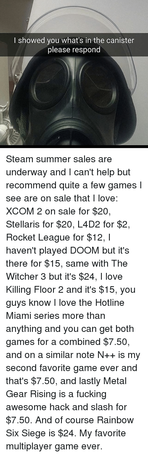 Witchers: I showed you what's in the canister  please respond Steam summer sales are underway and I can't help but recommend quite a few games I see are on sale that I love: XCOM 2 on sale for $20, Stellaris for $20, L4D2 for $2, Rocket League for $12, I haven't played DOOM but it's there for $15, same with The Witcher 3 but it's $24, I love Killing Floor 2 and it's $15, you guys know I love the Hotline Miami series more than anything and you can get both games for a combined $7.50, and on a similar note N++ is my second favorite game ever and that's $7.50, and lastly Metal Gear Rising is a fucking awesome hack and slash for $7.50. And of course Rainbow Six Siege is $24. My favorite multiplayer game ever.