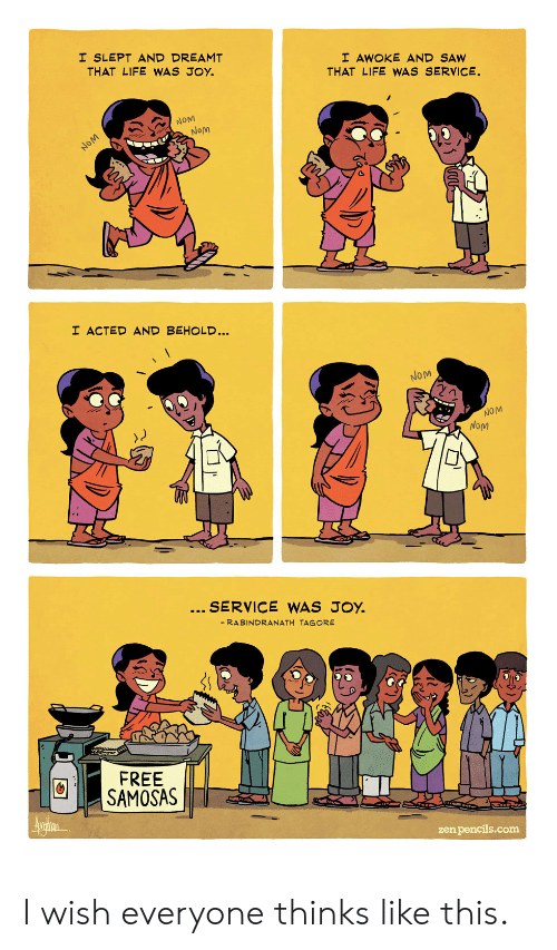 Behold: I SLEPT AND DREAMT  THAT LIFE WAS JOY.  I AWOKE AND SAW  THAT LIFE WWAS SERVICE.  NOM  Nom  NOM  I ACTED AND BEHOLD...  NOM  NOM  NoM  SERVICE WAS JOY.  - RABINDRANATH TAGORE  FREE  SAMOSAS  Aurin  zen pencils.com I wish everyone thinks like this.