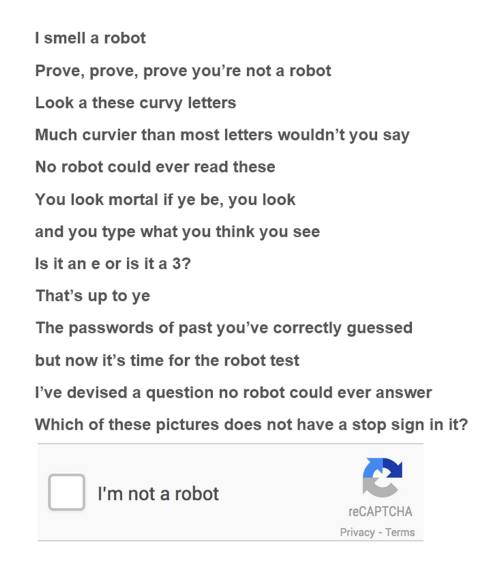 Im Not A Robot: I smell a robot  Prove, prove, prove you're not a robot  Look a these curvy letters  Much curvier than most letters wouldn't you say  No robot could ever read these  You look mortal if ye be, you look  and you type what you think you see  Is it an e or is it a 3?  That's up to ye  The passwords of past you've correctly guessed  but now it's time for the robot test  've devised a question no robot could ever answer  Which of these pictures does not have a stop sign in it?  I'm not a robot  reCAPTCHA  Privacy - Terms