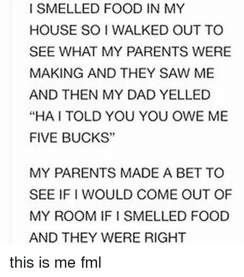 """Dad, Fml, and Food: I SMELLED FOOD IN MY  HOUSE SO I WALKED OUT TO  SEE WHAT MY PARENTS WERE  MAKING AND THEY SAW ME  AND THEN MY DAD YELLED  """"HA TOLD YOU YOU OWE ME  FIVE BUCKS""""  MY PARENTS MADE A BET TO  SEE IFI WOULD COME OUT OF  MY ROOM IF SMELLED FOOD  AND THEY WERE RIGHT this is me fml"""
