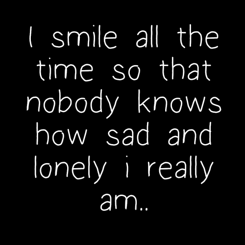 i smile: I smile all the  time so that  nobody knows  howsadand  lonely i really  am