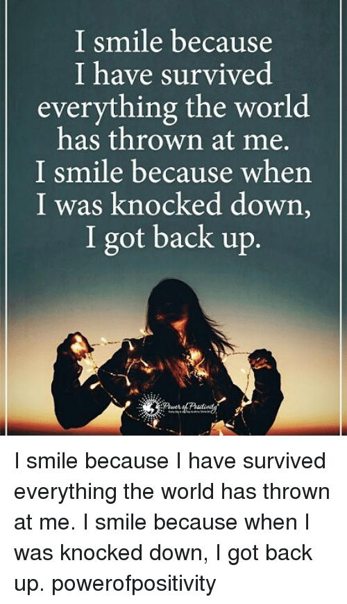 i smile: I smile because  I have survived  everything the world  has thrown at me.  I smile because when  I was knocked down,  I got back up. I smile because I have survived everything the world has thrown at me. I smile because when I was knocked down, I got back up. powerofpositivity