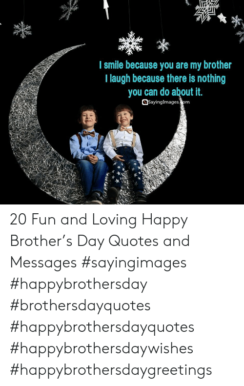 i smile: I smile because you are my brother  I laugh because there is nothing  you can do about it.  SayingImagesom 20 Fun and Loving Happy Brother's Day Quotes and Messages #sayingimages #happybrothersday #brothersdayquotes #happybrothersdayquotes #happybrothersdaywishes #happybrothersdaygreetings