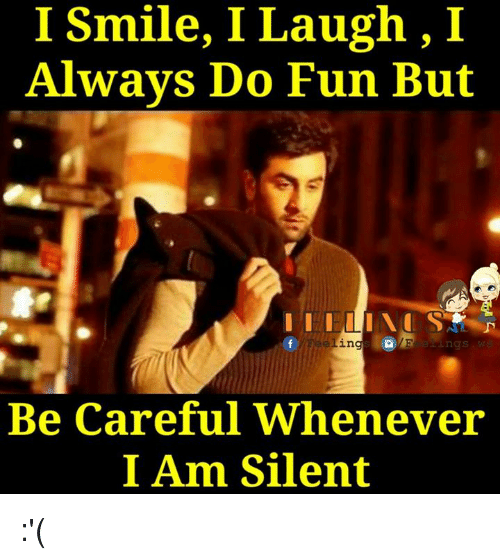 memes: I Smile, I Laugh, I  Always Do Fun But  Be careful Whenever  I Am Silent :'(