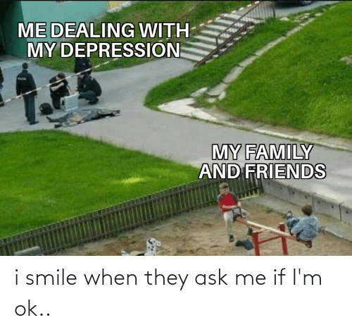 i smile: i smile when they ask me if I'm ok..