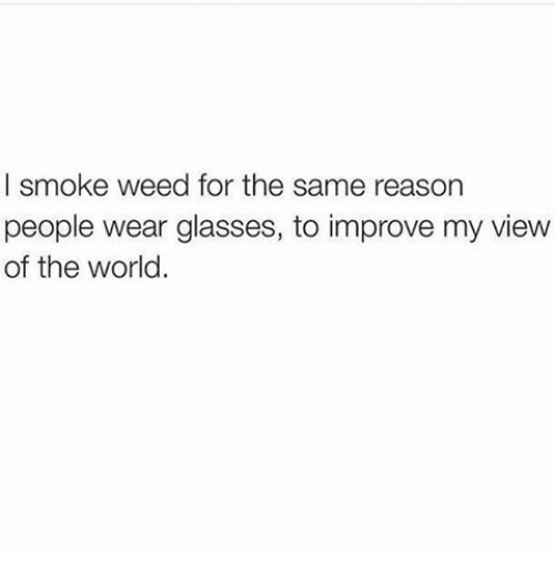 Smoke Weed: I smoke weed for the same reason  people wear glasses, to improve my view  of the world