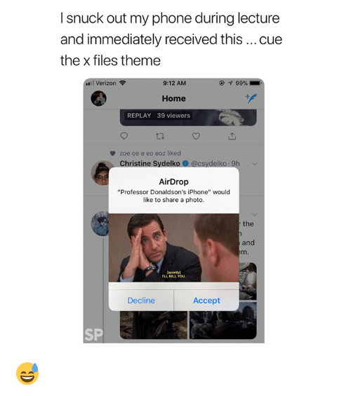 """Iphone, Phone, and The X-Files: I snuck out my phone during lecture  and immediately received this cue  the x files theme  ..1 Verizon令  9:12 AM  99%  Home  ゲ  REPLAY 39 viewers  zoe oe e eo eoz liked  Christine Sydelk  9h  AirDrop  """"Professor Donaldson's iPhone"""" would  like to share a photo  the  and  Decline  Accept  SP 😅"""