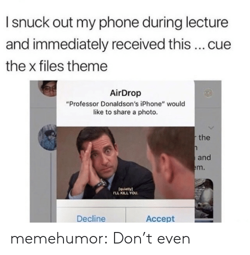 """The X-Files: I snuck out my phone during lecture  and immediately received this cue  the x files theme  AirDrop  """"Professor Donaldson's iPhone"""" would  like to share a photo  the  and  m.  (quietlyl  LL KILL YOU  Decline  Accept memehumor:  Don't even"""