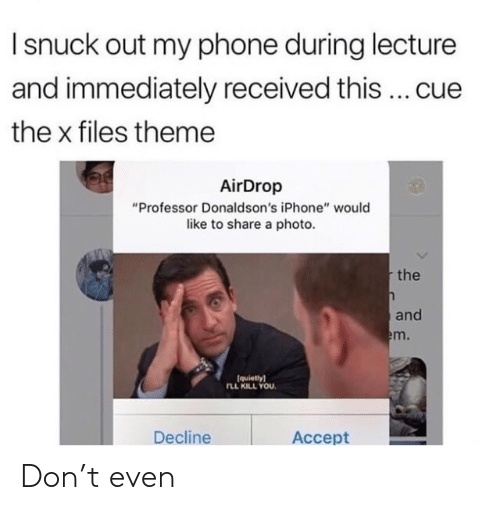 """The X-Files: I snuck out my phone during lecture  and immediately received this cue  the x files theme  AirDrop  """"Professor Donaldson's iPhone"""" would  like to share a photo  the  and  m.  (quietlyl  LL KILL YOU  Decline  Accept Don't even"""