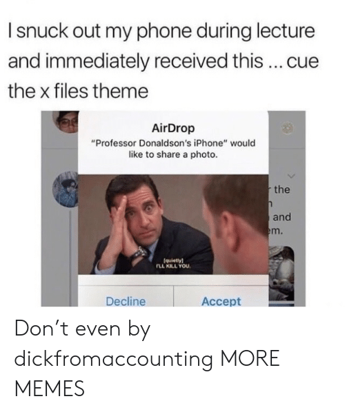 """The X-Files: I snuck out my phone during lecture  and immediately received this cue  the x files theme  AirDrop  """"Professor Donaldson's iPhone"""" would  like to share a photo  the  and  m.  (quietlyl  LL KILL YOU  Decline  Accept Don't even by dickfromaccounting MORE MEMES"""