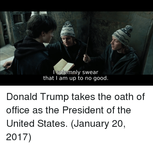 Up To No Good: I solemnly swear  that I am up to no good. Donald Trump takes the oath of office as the President of the United States. (January 20, 2017)