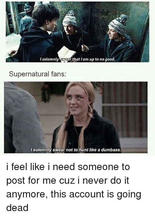 Up To No Good: I solemnly wear that Iam up to no good.  I solemnly swear that I am up to no good.  Supernatural fans:  solemnly swear not to hunt like a dumbass. i feel like i need someone to post for me cuz i never do it anymore, this account is going dead