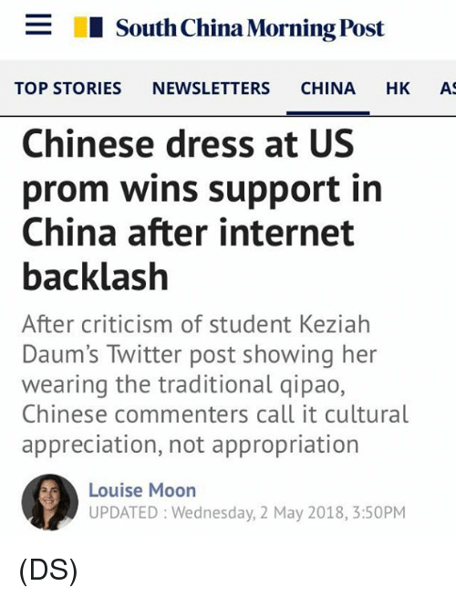appropriation: _  I South China Morning Post  TOP STORIES NEWSLETTERS CHINA HK A  Chinese dress at US  prom wins support in  China after internet  backlash  After criticism of student Keziahh  Daum's Twitter post showing her  wearing the traditional qipao,  Chinese commenters call it cultural  appreciation, not appropriation  Louise Moon  UPDATED: Wednesday, 2 May 2018, 3:50PM (DS)