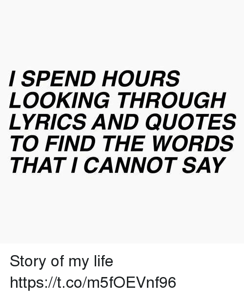 Life, Lyrics, and Quotes: I SPEND HOURS  LOOKING THROUGH  LYRICS AND QUOTES  TO FIND THE WORDS  THAT I CANNOT SAY Story of my life https://t.co/m5fOEVnf96