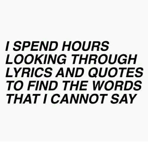 Lyrics: I SPEND HOURS  LOOKING THROUGH  LYRICS AND QUOTES  TO FIND THE WORDS  THAT I CANNOT SAY