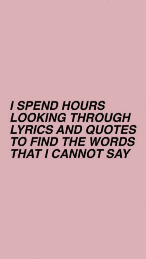 the words: I SPEND HOURS  LOOKING THROUGH  LYRICS AND QUOTES  TO FIND THE WORDS  THAT I CANNOT SAY