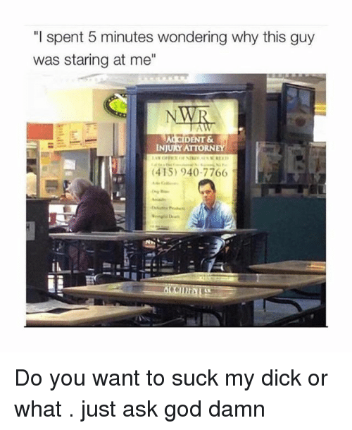 "Dicks, God, and Suck My Dick: ""I spent 5 minutes wondering why this guy  was staring at me""  DENT &  INJURY ATTORNEY  (415) 940-7766 Do you want to suck my dick or what . just ask god damn"
