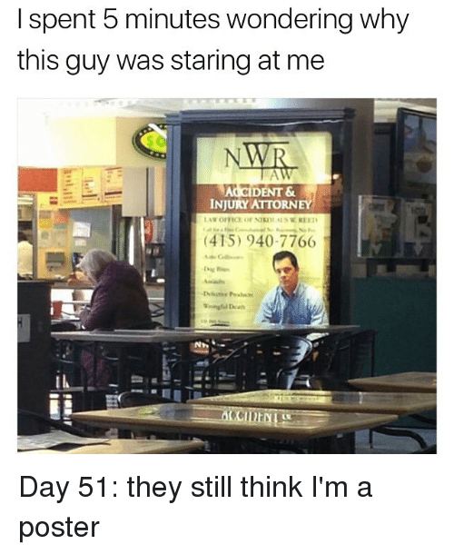 Memes, 🤖, and Day: I spent 5 minutes wondering why  this guy was staring at me  DENT&  INJURY ATTORNEY  (415) 940-7766 Day 51: they still think I'm a poster
