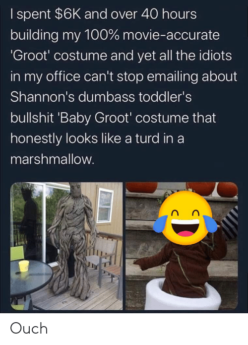 turd: I spent $6K and over 40 hours  building my 100% movie-accurate  'Groot' costume and yet all the idiots  in my office can't stop emailing about  Shannon's dumbass toddler's  bullshit 'Baby Groot' costume that  honestly looks like a turd in a  marshmallow. Ouch