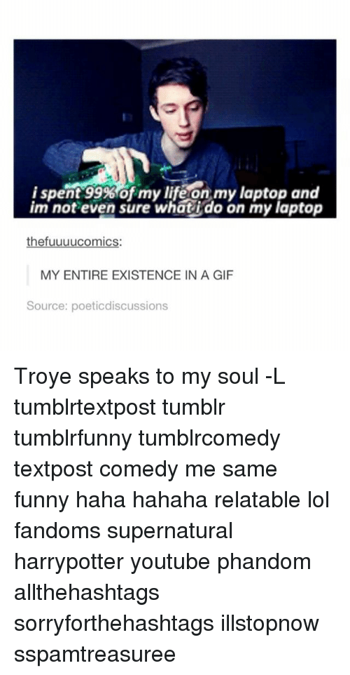 sourcing: i spent 99% of my life on my laptop and  im not even sure whatido on my laptop  thefuuuucomics:  MY ENTIRE EXISTENCE IN A GlF  Source: poetic discussions Troye speaks to my soul -L tumblrtextpost tumblr tumblrfunny tumblrcomedy textpost comedy me same funny haha hahaha relatable lol fandoms supernatural harrypotter youtube phandom allthehashtags sorryforthehashtags illstopnow sspamtreasuree