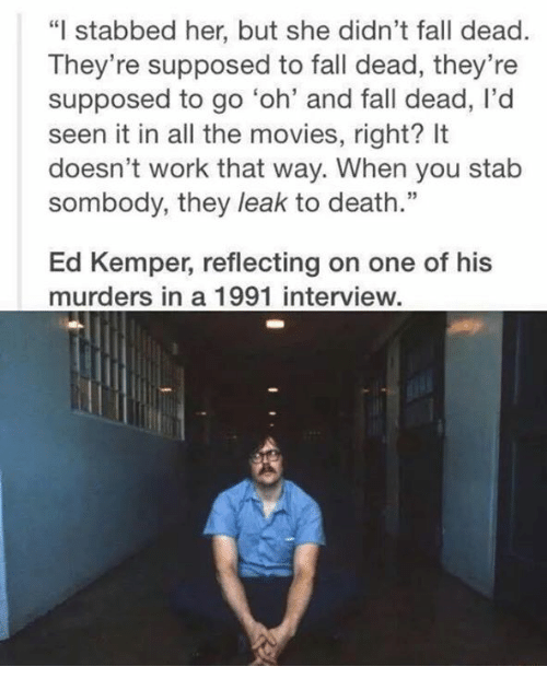 "Ed, Edd N Eddy, Fall, and Memes: ""I stabbed her, but she didn't fall dead.  They're supposed to fall dead, they're  supposed to go 'oh' and fall dead, l'd  seen it in all the movies, right? It  doesn't work that way. When you stab  sombody, they leak to death.""  Ed Kemper, reflecting on one of his  murders in a 1991 interview."