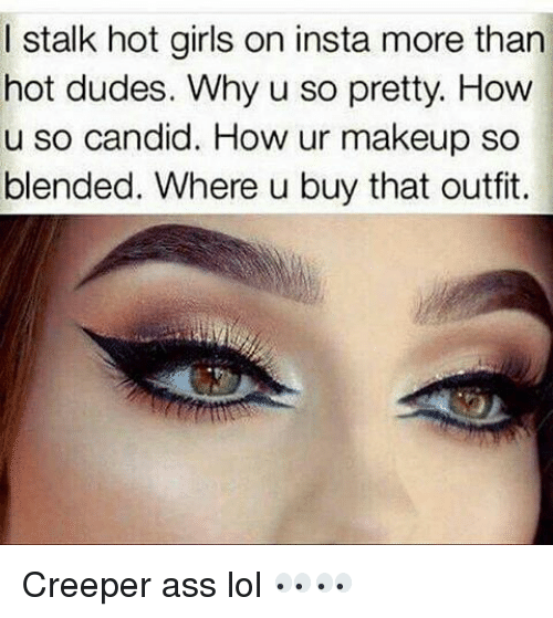 Candide: I stalk hot girls on insta more than  hot dudes. Why u so pretty. How  u so candid. How ur makeup so  blended. Where u buy that outfit. Creeper ass lol 👀👀