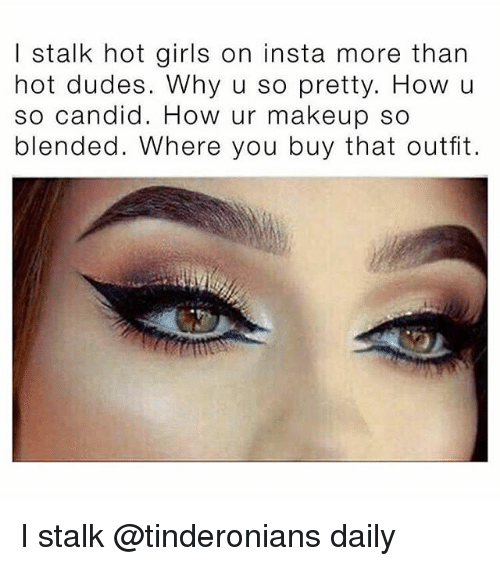 Candide: I stalk hot girls on insta more than  hot dudes. Why u so pretty. How u  so candid. How ur makeup so  blended. Where you buy that outfit. I stalk @tinderonians daily