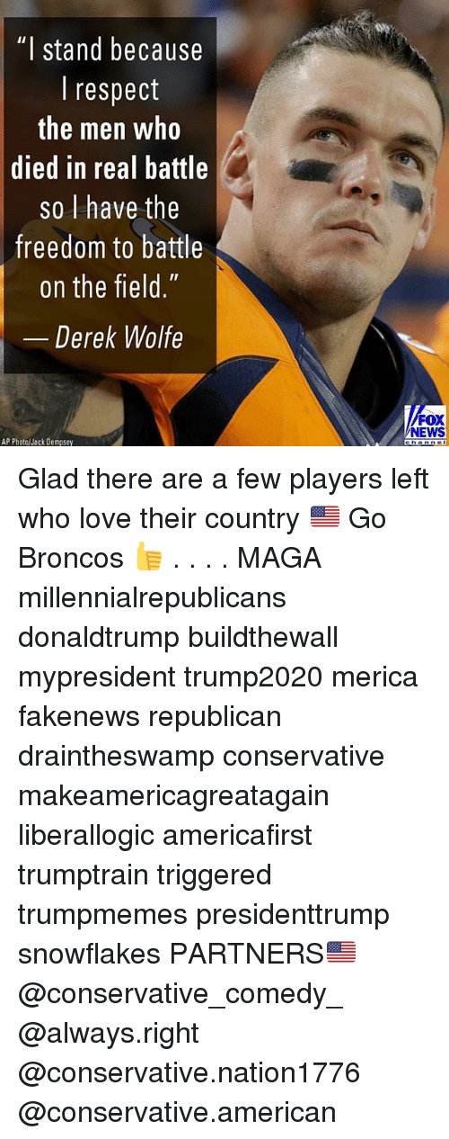 """Love, Memes, and News: """"I stand because  I respect  the men who  died in real battle  so l have the  freedom to battle  on the field.""""  Derek Wolfe  FOX  NEWS  AP Photo/Jack Dempsey Glad there are a few players left who love their country 🇺🇸 Go Broncos 👍 . . . . MAGA millennialrepublicans donaldtrump buildthewall mypresident trump2020 merica fakenews republican draintheswamp conservative makeamericagreatagain liberallogic americafirst trumptrain triggered trumpmemes presidenttrump snowflakes PARTNERS🇺🇸 @conservative_comedy_ @always.right @conservative.nation1776 @conservative.american"""