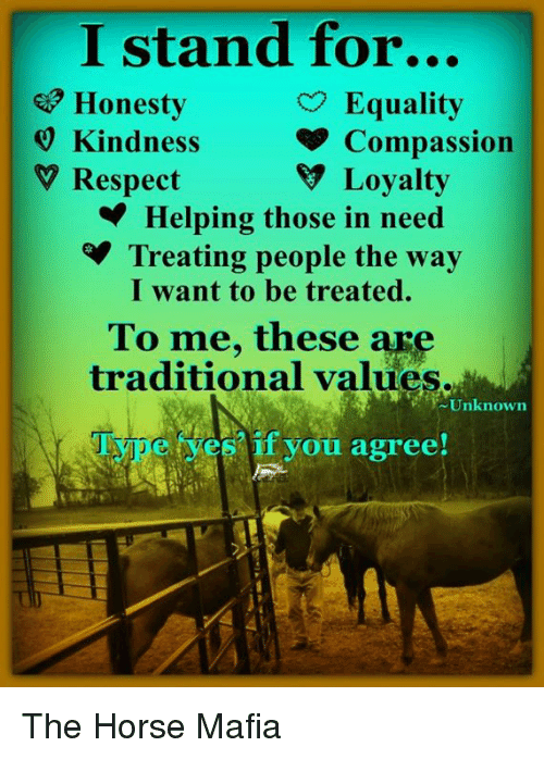 Compassion: I stand for...  e Honesty  9 Kindness  V Respect  Equality  Compassion  V Loyalty  Helping those in need  Treating people the way  I want to be treated.  To me, these are  traditional values.  Unknown  if you agree! The Horse Mafia