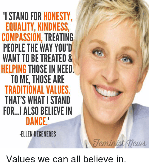 Dancing, Ellen DeGeneres, and Memes: I STAND FOR HONESTY  EQUALITY, KINDNESS,  COMPASSION  TREATING  PEOPLE THE WAY YOU'D  WANT TO BE TREATED &  HELPING THOSE IN NEED.  TO ME, THOSE ARE  TRADITIONAL VALUES  THATS WHAT I STAND  FOR...I ALSO BELIEVE IN  DANCE  ELLEN DEGENERES  Feminist Values we can all believe in.