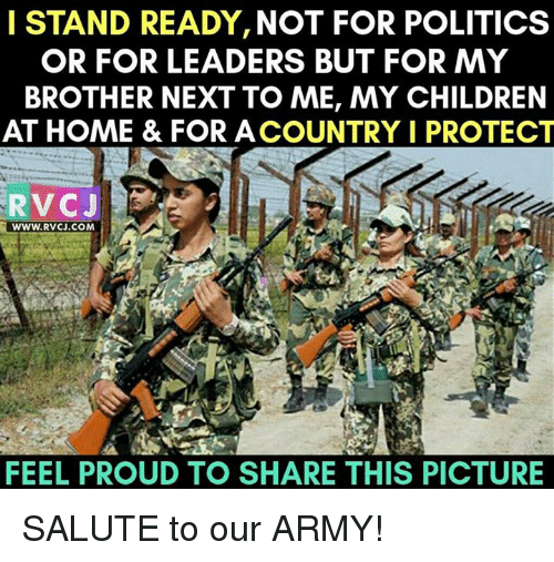 Children, Memes, and Politics: I STAND READY, NOT FOR POLITICS  OR FOR LEADERS BUT FOR MY  BROTHER NEXT TO ME, MY CHILDREN  AT HOME & FOR ACOUNTRY I PROTECT  RVC J  WWW. RVCJ.COM  FEEL PROUD TO SHARE THIS PICTURE SALUTE to our ARMY!