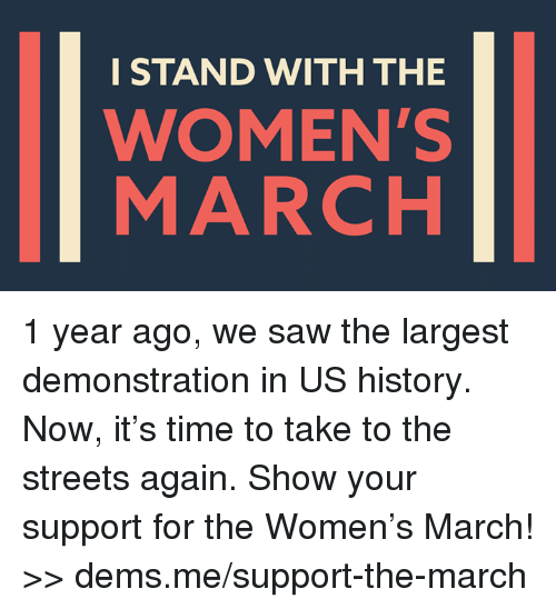 Womens March: I STAND WITH THE  WOMEN'S  MARCH 1 year ago, we saw the largest demonstration in US history. Now, it's time to take to the streets again. Show your support for the Women's March! >> dems.me/support-the-march