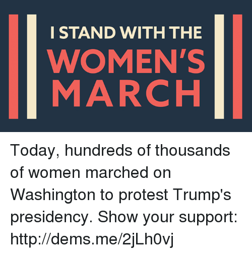 Womens March On Washington: I STAND WITH THE  WOMEN'S  MARCH Today, hundreds of thousands of women marched on Washington to protest Trump's presidency.   Show your support: http://dems.me/2jLh0vj