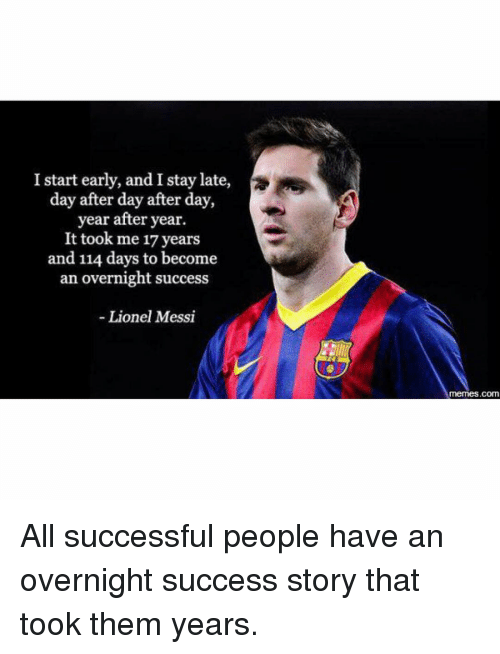 Lionel Messi Memes: I start early, and I stay late,  day after day after day  year after year.  It took me 17 years  and 114 days to become  an overnight success  Lionel Messi  memes.com All successful people have an overnight success story that took them years.