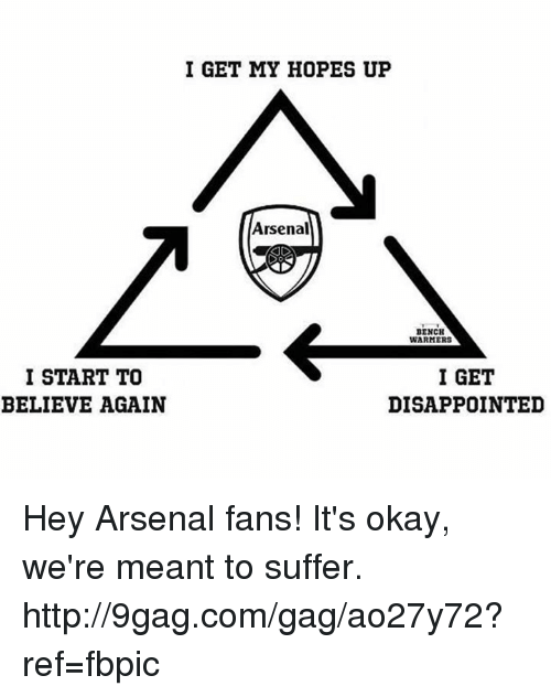 Dank, Disappointed, and 🤖: I START TO  BELIEVE AGAIN  I GET MY HOPES UP  Arsenal  BENCH  WARMERS  I GET  DISAPPOINTED Hey Arsenal fans! It's okay, we're meant to suffer. http://9gag.com/gag/ao27y72?ref=fbpic