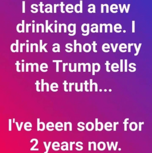 Drinking Game: I started a new  drinking game. I  drink a shot every  time Trump tells  the truth...  I've been sober for  2 years now.