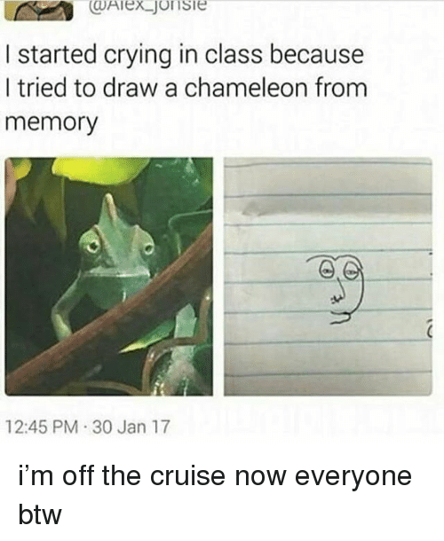 Crying, Ironic, and Chameleon: I started crying in class because  I tried to draw a chameleon from  memory  12:45 PM 30 Jan 17 i'm off the cruise now everyone btw