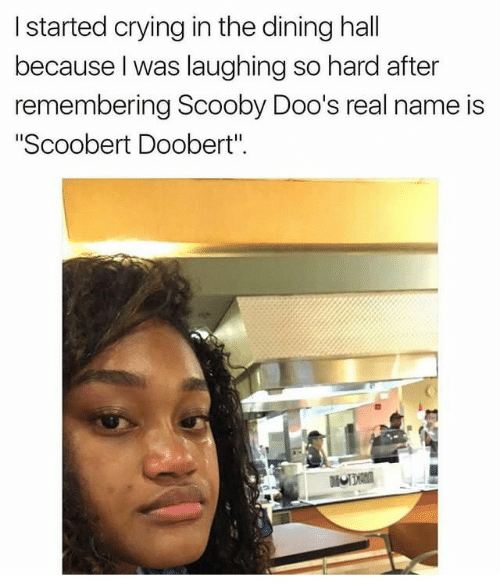 "Scoobert Doobert: I started crying in the dining hall  because l was laughing so hard after  remembering Scooby Doo's real name is  ""Scoobert Doobert""."
