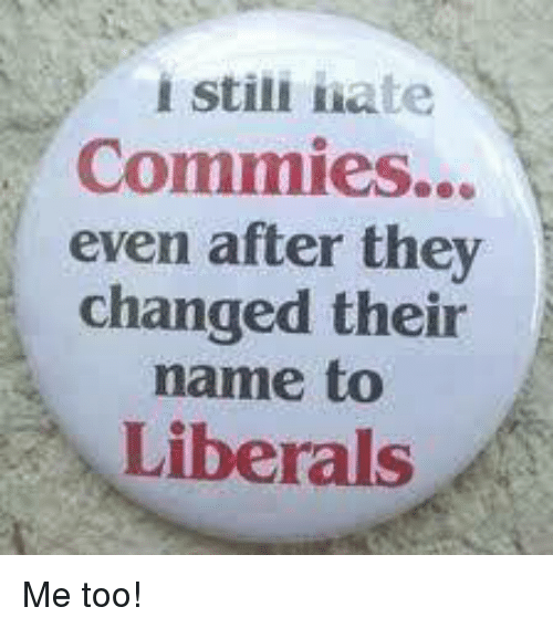 Memes, 🤖, and Name: i stili hate  Commies...  even after they  changed their  name to  Liberals Me too!