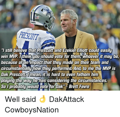 "favre: ""I still believe that Prescott and Ezekiel Elliott Could easily  win MVP you should  vote for them whoever it may be,  because of an impact that they made on their team and  circumstantially how they performed. And, to me the MVP is  Dak Prescott mean it is hard to even fathom him  playing the way he has considering the circumstances.  So probably would vote for Dak Brett Favre Well said 👌 DakAttack CowboysNation"