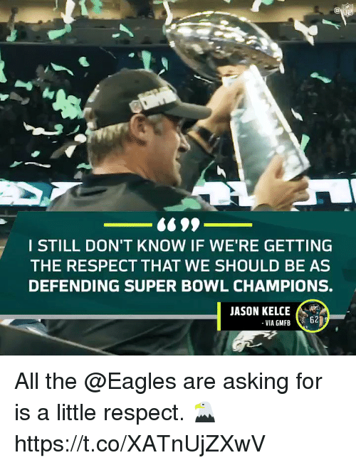 Philadelphia Eagles, Memes, and Respect: I STILL DON'T KNOW IF WE'RE GETTING  THE RESPECT THAT WE SHOULD BE AS  DEFENDING SUPER BOWL CHAMPIONS.  JASON KELCE All the @Eagles are asking for is a little respect. 🦅 https://t.co/XATnUjZXwV